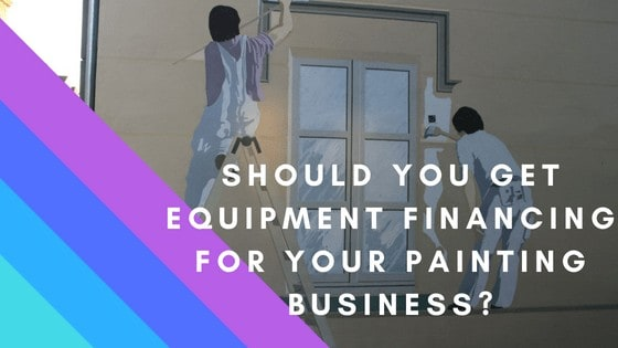 Should you get Equipment Financing for your Painting Business?