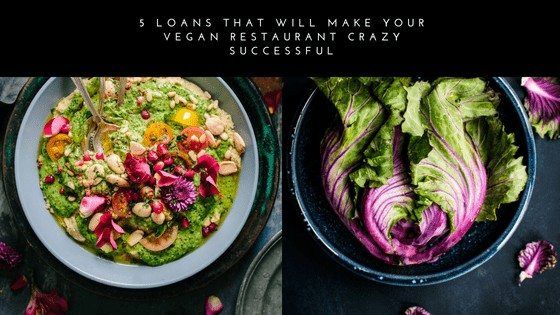 5 Loans That Will Make Your Vegan Restaurant Crazy Successful