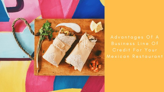 Advantages Of A Business Line Of Credit For Your Mexican Restaurant